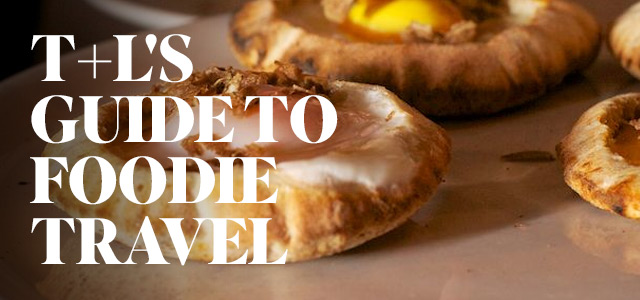 T+L's Guide to Foodie Travel