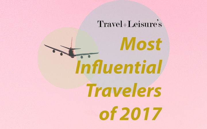 Travel+Leisure's Most Influential Travelers of 2017